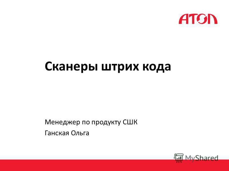 Сканеры штрих кода Менеджер по продукту СШК Ганская Ольга