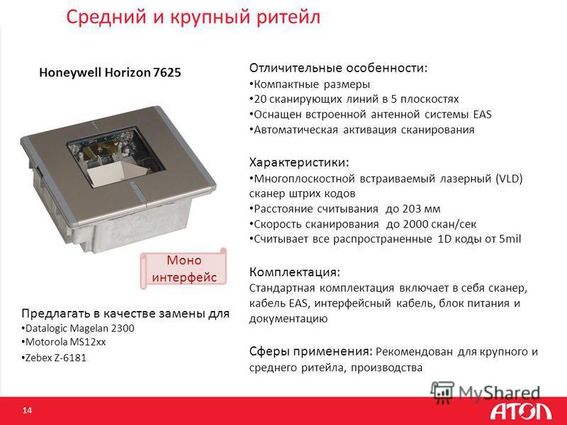14 Honeywell Horizon 7625 Предлагать в качестве замены для Datalogic Magelan 2300 Motorola MS12xx Zebex Z-6181 Отличительные особенности: Компактные размеры 20 сканирующих линий в 5 плоскостях Оснащен встроенной антенной системы EAS Автоматическая ак