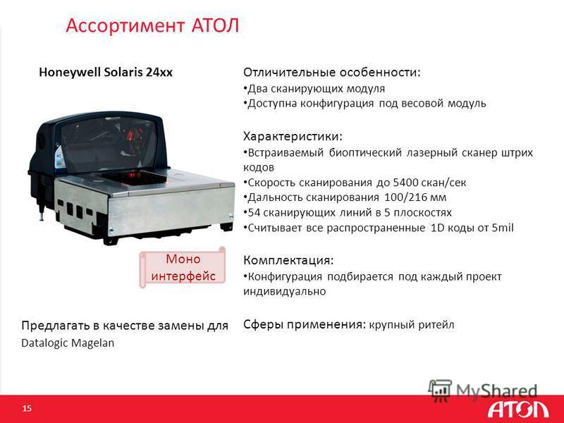 Ассортимент АТОЛ 15 Honeywell Solaris 24xx Отличительные особенности: Два сканирующих модуля Доступна конфигурация под весовой модуль Характеристики: Встраиваемый биоптический лазерный сканер штрих кодов Скорость сканирования до 5400 скан/сек Дальнос