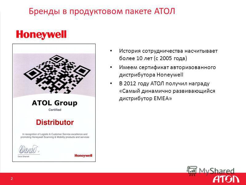 Бренды в продуктовом пакете АТОЛ 2 История сотрудничества насчитывает более 10 лет (c 2005 года) Имеем сертификат авторизованного дистрибутора Honeywell В 2012 году АТОЛ получил награду «Самый динамично развивающийся дистрибутор EMEA»
