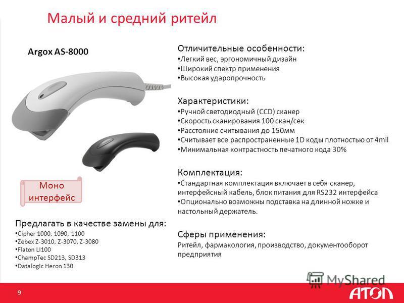 9 Argox AS-8000 Предлагать в качестве замены для: Cipher 1000, 1090, 1100 Zebex Z-3010, Z-3070, Z-3080 Flaton LI100 ChampTec SD213, SD313 Datalogic Heron 130 Отличительные особенности: Легкий вес, эргономичный дизайн Широкий спектр применения Высокая