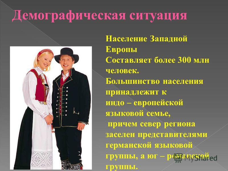 Демографическая ситуация Население Западной Европы Составляет более 300 млн человек. Большинство населения принадлежит к индоевропейской языковой семье, причем север региона заселен представителями германской языковой группы, а юг – романской группы.