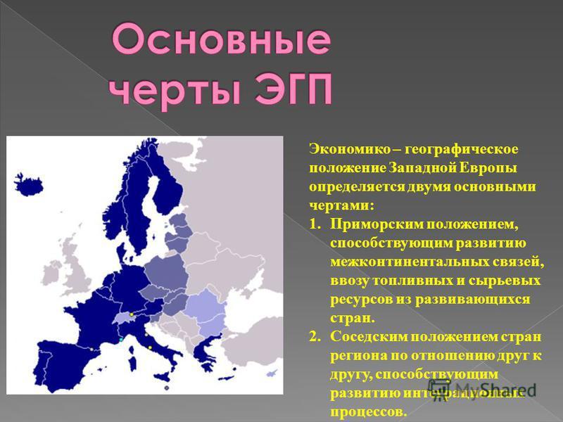 Экономико – географическое положение Западной Европы определяется двумя основными чертами: 1. Приморским положением, способствующим развитию межконтинентальных связей, ввозу топливных и сырьевых ресурсов из развивающихся стран. 2. Соседским положение