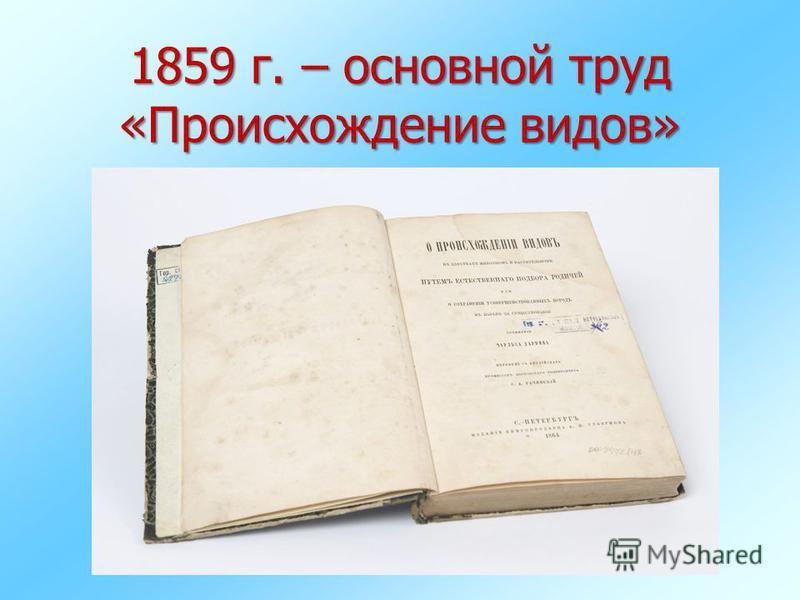1859 г. – основной труд «Происхождение видов»