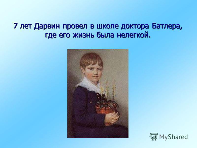7 лет Дарвин провел в школе доктора Батлера, где его жизнь была нелегкой.