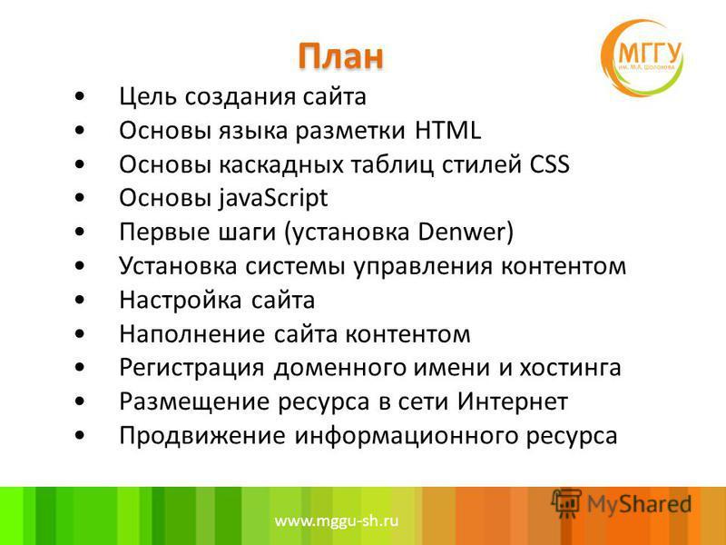 www.mggu-sh.ru Цель создания сайта Основы языка разметки HTML Основы каскадных таблиц стилей CSS Основы javaScript Первые шаги (установка Denwer) Установка системы управления контентом Настройка сайта Наполнение сайта контентом Регистрация доменного