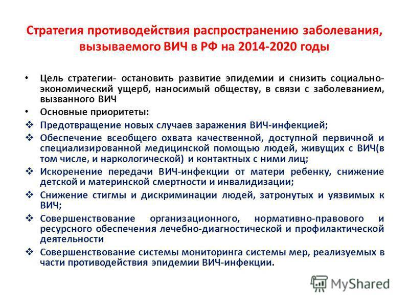 Стратегия противодействия распространению заболевания, вызываемого ВИЧ в РФ на 2014-2020 годы Цель стратегии- остановить развитие эпидемии и снизить социально- экономический ущерб, наносимый обществу, в связи с заболеванием, вызванного ВИЧ Основные п