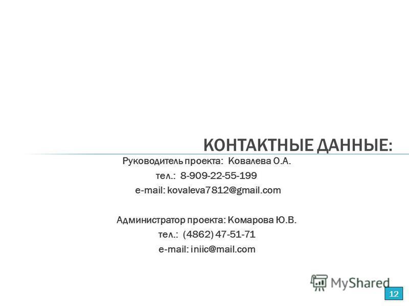 Руководитель проекта: Ковалева О.А. тел.: 8-909-22-55-199 е-mail: kovaleva7812@gmail.com Администратор проекта: Комарова Ю.В. тел.: (4862) 47-51-71 е-mail: iniic@mail.com КОНТАКТНЫЕ ДАННЫЕ: 12
