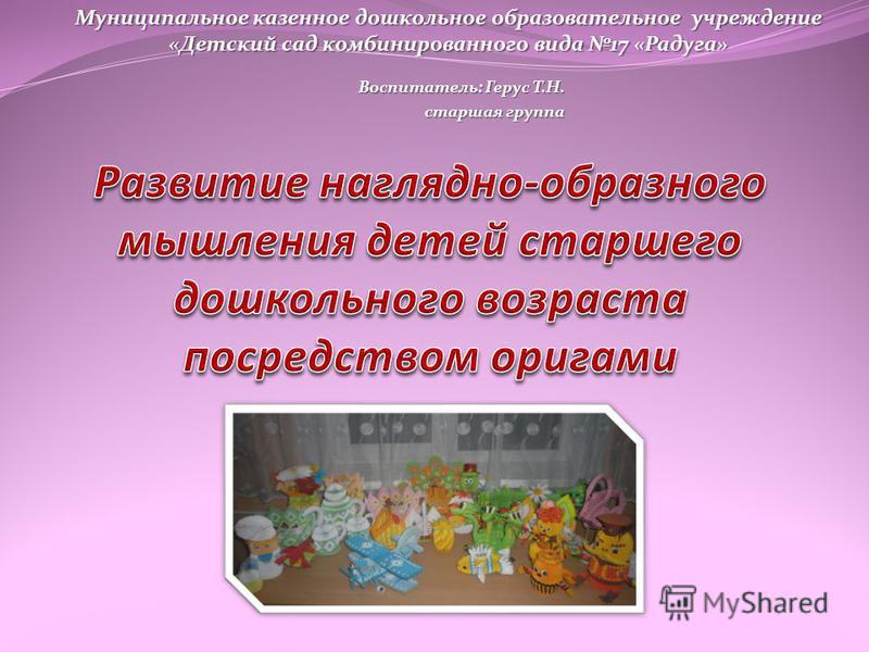 Воспитатель: Герус Т.Н. старшая группа Муниципальное казенное дошкольное образовательное учреждение «Детский сад комбинированного вида 17 «Радуга»