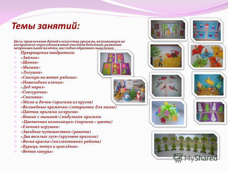 Темы занятий: Цель: привлечение детей к искусству оригами, активизация их восприятия через одушевление способов действий, развитие непроизвольной памяти, наглядно-образного мышления. Превращение квадратика. «Зайчик» «Щенок» «Мышка» «Лягушка» «Снегири