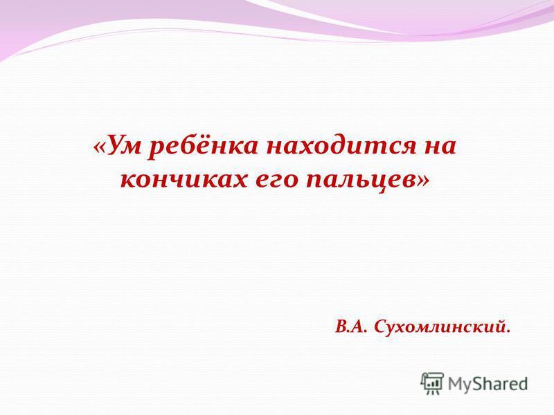«Ум ребёнка находится на кончиках его пальцев» В.А. Сухомлинский.