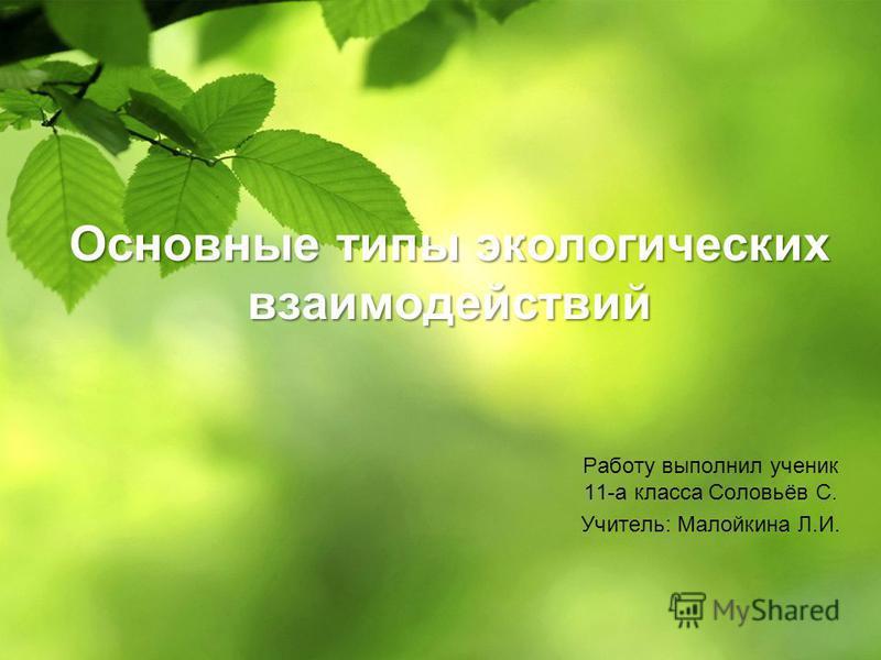 Основные типы экологических взаимодействий Работу выполнил ученик 11-а класса Соловьёв С. Учитель: Малойкина Л.И.