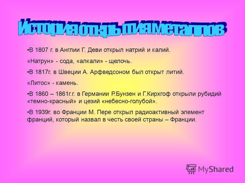 В 1807 г. в Англии Г. Деви открыл натрий и калий. «Натрун» - сода, «алкали» - щелочь. В 1817 г. в Швеции А. Арфведсоном был открыт литий. «Литос» - камень. В 1860 – 1861 г.г. в Германии Р.Бунзен и Г.Кирхгоф открыли рубидий «темно-красный» и цезий «не