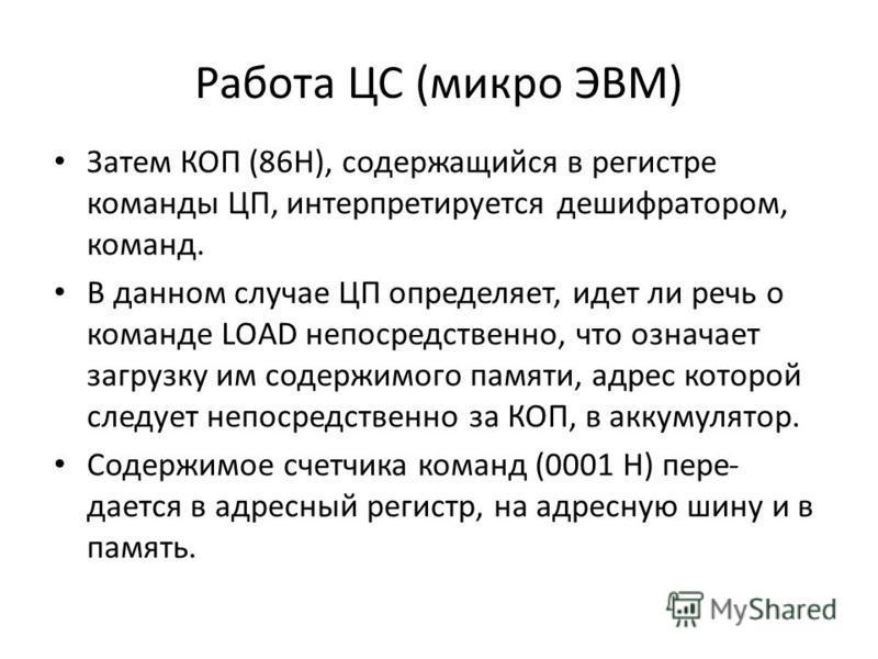 Работа ЦС (микро ЭВМ) Затем КОП (86Н), содержащийся в регистре команды ЦП, интерпретируется дешифратором, команд. В данном случае ЦП определяет, идет ли речь о команде LOAD непосредственно, что означает загрузку им содержимого памяти, адрес которой