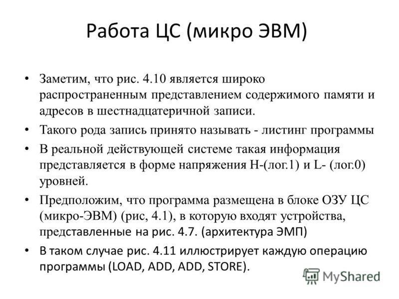 Работа ЦС (микро ЭВМ) Заметим, что рис. 4.10 является широко распространенным представлением содержимого памяти и адресов в шестнадцатеричной записи. Такого рода запись принято называть - листинг программы В реальной действующей системе такая информа