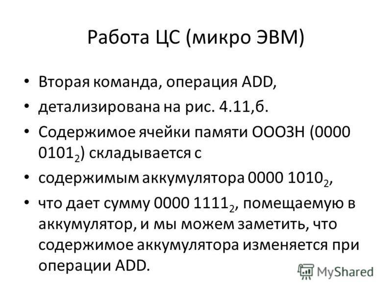 Работа ЦС (микро ЭВМ) Вторая команда, операция ADD, детализирована на рис. 4.11,б. Содержимое ячейки памяти ОООЗН (0000 0101 2 ) складывается с содержимым аккумулятора 0000 1010 2, что дает сумму 0000 1111 2, помещаемую в аккумулятор, и мы можем заме