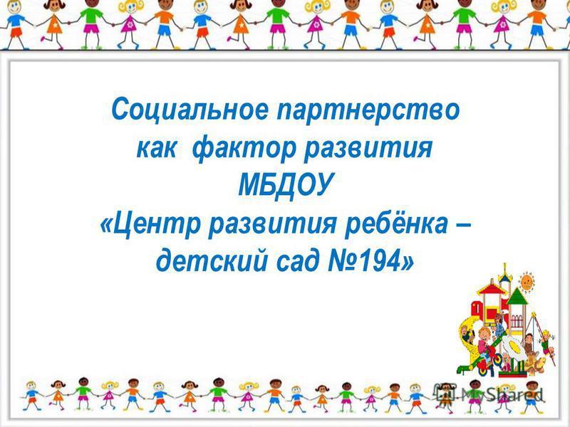 Социальное партнерство как фактор развития МБДОУ «Центр развития ребёнка – детский сад 194»