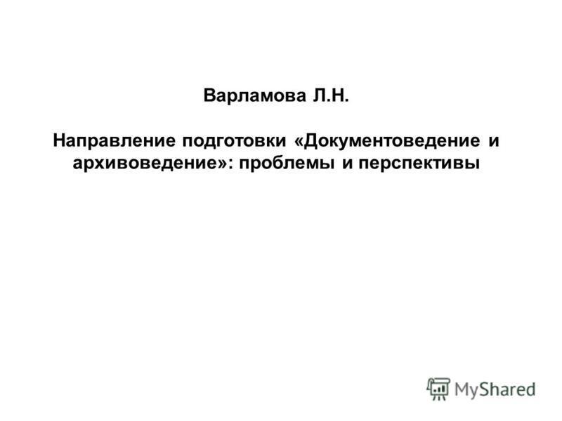 Варламова Л.Н. Направление подготовки «Документоведение и архивоведение»: проблемы и перспективы