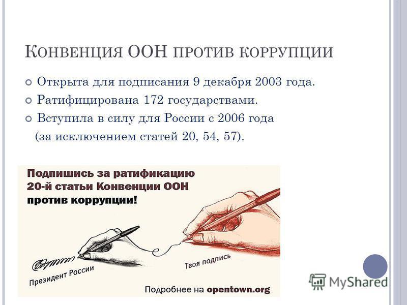 К ОНВЕНЦИЯ ООН ПРОТИВ КОРРУПЦИИ Открыта для подписания 9 декабря 2003 года. Ратифицирована 172 государствами. Вступила в силу для России с 2006 года (за исключением статей 20, 54, 57).