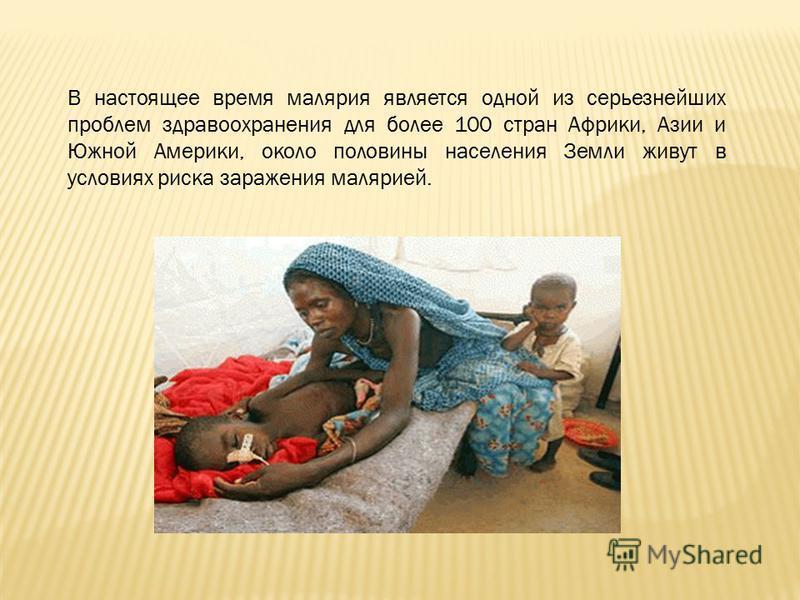 В настоящее время малярия является одной из серьезнейших проблем здравоохранения для более 100 стран Африки, Азии и Южной Америки, около половины населения Земли живут в условиях риска заражения малярией.