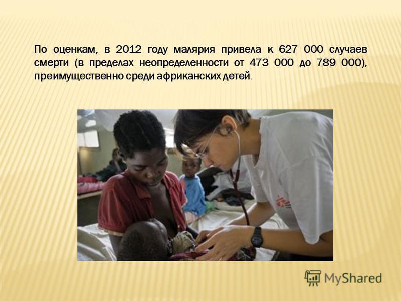 По оценкам, в 2012 году малярия привела к 627 000 случаев смерти (в пределах неопределенности от 473 000 до 789 000), преимущественно среди африканских детей.