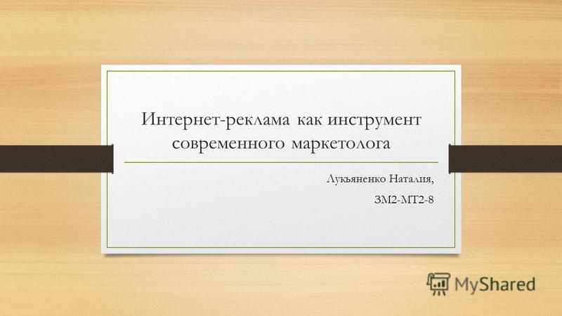 Интернет-реклама как инструмент современного маркетолога Лукьяненко Наталия, ЗМ2-МТ2-8