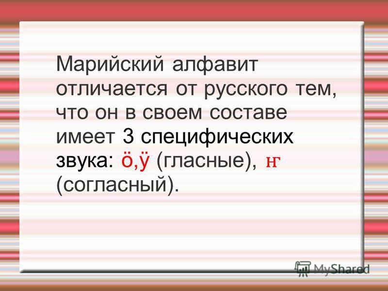 Мариейский алфавит отличается от русского тем, что он в своем составе имеет 3 специфических звука: ö,ÿ (гласные), ҥ (согласный).