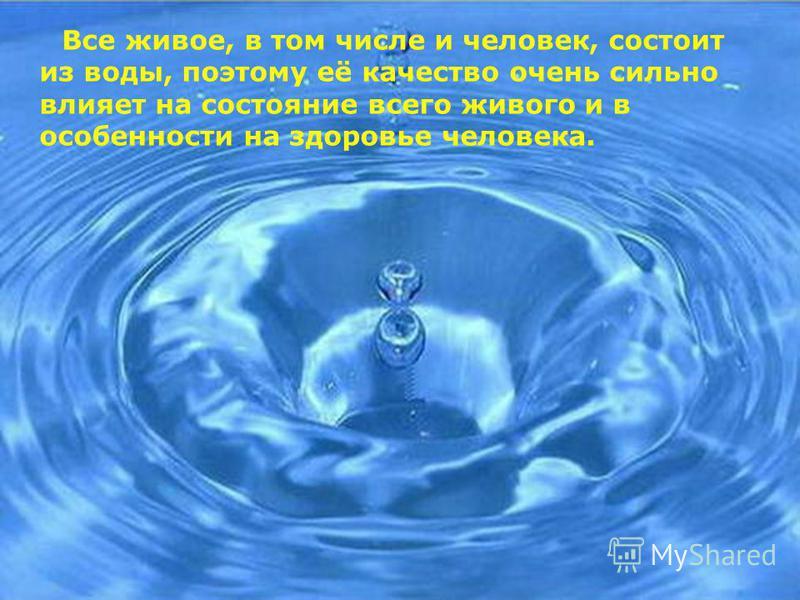 Все живое, в том числе и человек, состоит из воды, поэтому её качество очень сильно влияет на состояние всего живого и в особенности на здоровье человека.