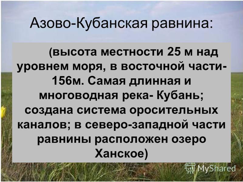 Азово-Кубанская равнина: ( высота местности 25 м над уровнем моря, в восточной части- 156 м. Самая длинная и многоводная река- Кубань; создана система оросительных каналов; в северо-западной части равнины расположен озеро Ханское)