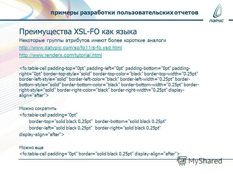 Преимущества XSL-FO как языка Некоторые группы атрибутов имеют более короткие аналоги http://www.datypic.com/sc/fo11/s-fo.xsd.html http://www.renderx.com/tutorial.html Можно сократить  Можно еще примеры разработки пользовательских отчетов