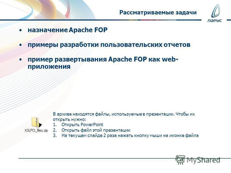 назначение Apache FOP примеры разработки пользовательских отчетов пример развертывания Apache FOP как web- приложения Рассматриваемые задачи В архиве находятся файлы, используемые в презентации. Чтобы их открыть нужно: 1. Открыть PowerPoint 2. Открыт