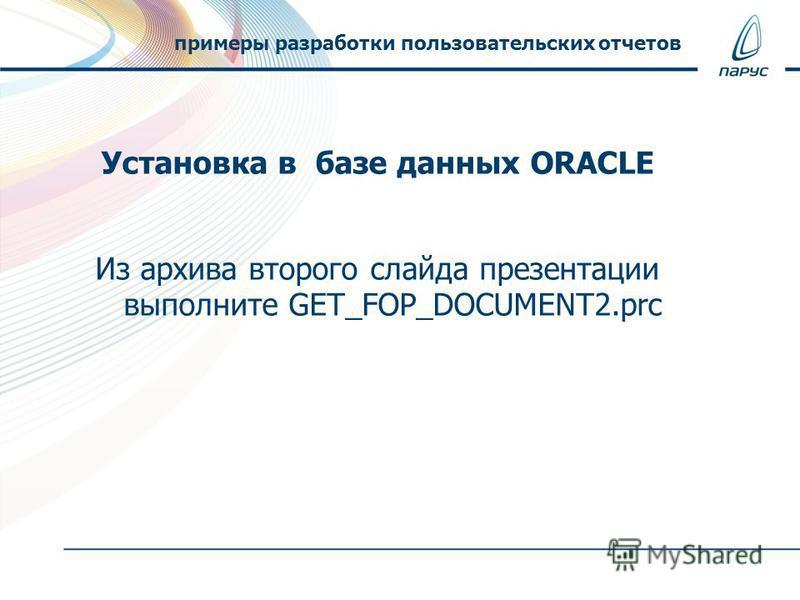 Установка в базе данных ORACLE Из архива второго слайда презентации выполните GET_FOP_DOCUMENT2. prc примеры разработки пользовательских отчетов