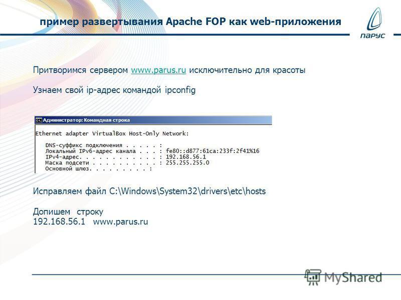 Притворимся сервером www.parus.ru исключительно для красотыwww.parus.ru Узнаем свой ip-адрес командой ipconfig Исправляем файл C:\Windows\System32\drivers\etc\hosts Допишем строку 192.168.56.1 www.parus.ru пример развертывания Apache FOP как web-прил