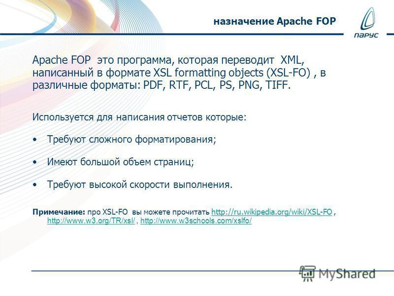 Apache FOP это программа, которая переводит XML, написанный в формате XSL formatting objects (XSL-FO), в различные форматы: PDF, RTF, PCL, PS, PNG, TIFF. Используется для написания отчетов которые: Требуют сложного форматирования; Имеют большой объем