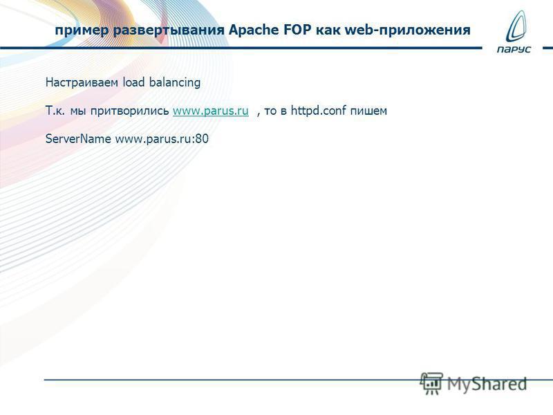 Настраиваем load balancing Т.к. мы притворились www.parus.ru, то в httpd.conf пишемwww.parus.ru ServerName www.parus.ru:80 пример развертывания Apache FOP как web-приложения