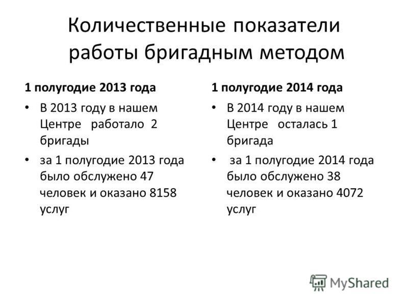 Количественные показатели работы бригадным методом 1 полугодие 2013 года В 2013 году в нашем Центре работало 2 бригады за 1 полугодие 2013 года было обслужено 47 человек и оказано 8158 услуг 1 полугодие 2014 года В 2014 году в нашем Центре осталась 1