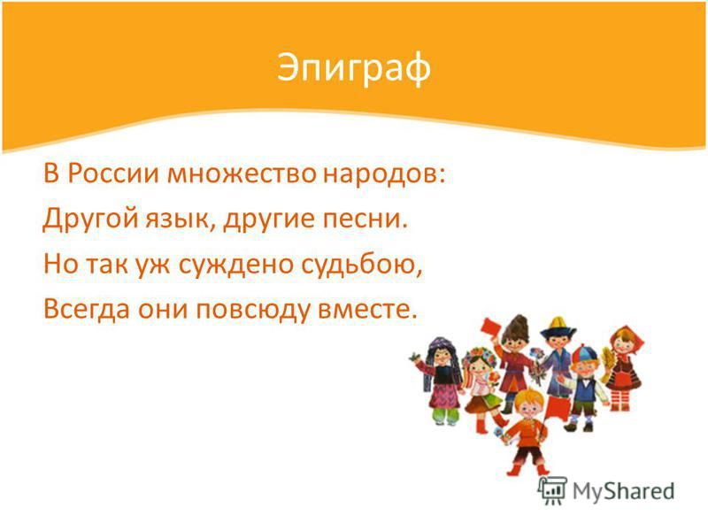 Эпиграф В России множество народов: Другой язык, другие песни. Но так уж суждено судьбою, Всегда они повсюду вместе.