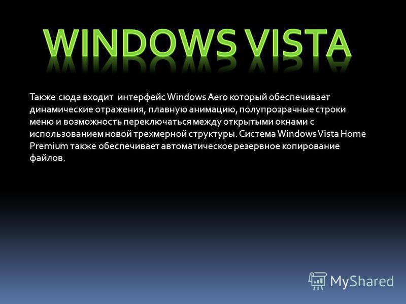 Также сюда входит интерфейс Windows Aero который обеспечивает динамические отражения, плавную анимацию, полупрозрачные строки меню и возможность переключаться между открытыми окнами с использованием новой трехмерной структуры. Система Windows Vista H