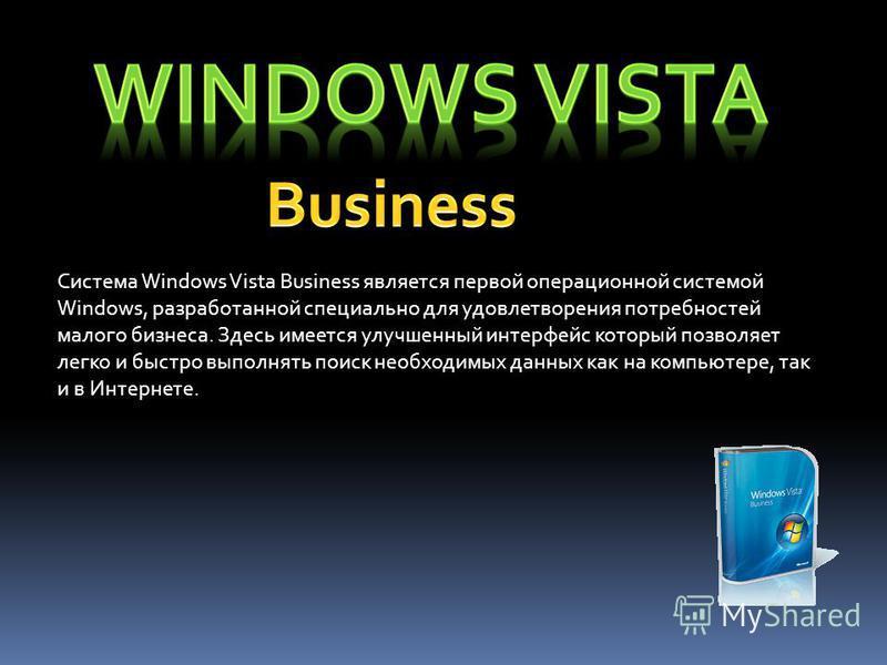 Система Windows Vista Business является первой операционной системой Windows, разработанной специально для удовлетворения потребностей малого бизнеса. Здесь имеется улучшенный интерфейс который позволяет легко и быстро выполнять поиск необходимых дан