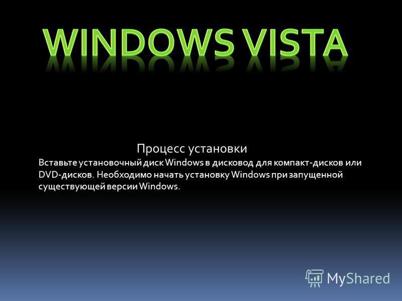 Процесс установки Вставьте установочный диск Windows в дисковод для компакт-дисков или DVD-дисков. Необходимо начать установку Windows при запущенной существующей версии Windows.