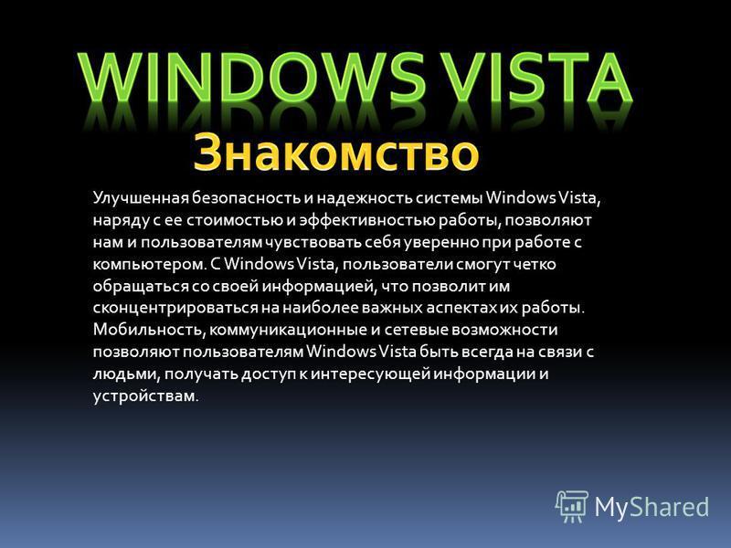 Улучшенная безопасность и надежность системы Windows Vista, наряду с ее стоимостью и эффективностью работы, позволяют нам и пользователям чувствовать себя уверенно при работе с компьютером. С Windows Vista, пользователи смогут четко обращаться со сво