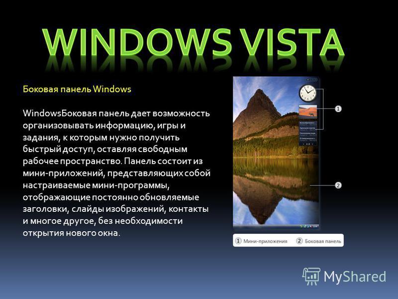 Боковая панель Windows Windows Боковая панель дает возможность организовывать информацию, игры и задания, к которым нужно получить быстрый доступ, оставляя свободным рабочее пространство. Панель состоит из мини-приложений, представляющих собой настра