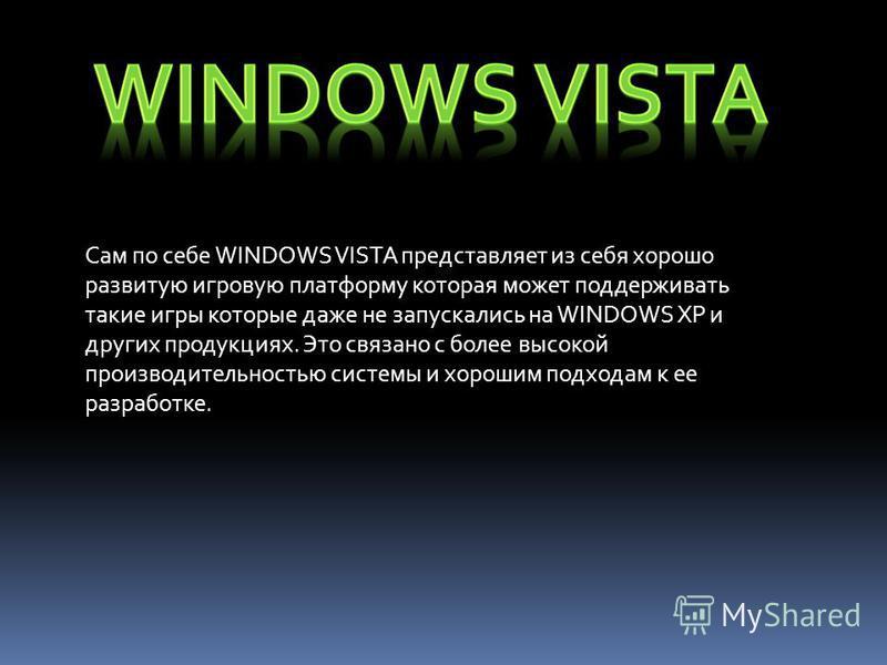 Сам по себе WINDOWS VISTA представляет из себя хорошо развитую игровую платформу которая может поддерживать такие игры которые даже не запускались на WINDOWS ХР и других продукциях. Это связано с более высокой производительностью системы и хорошим по