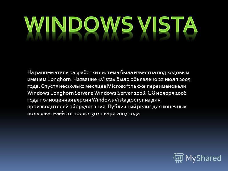 На раннем этапе разработки система была известна под кодовым именем Longhorn. Название «Vista» было объявлено 22 июля 2005 года. Спустя несколько месяцев Microsoft также переименовали Windows Longhorn Server в Windows Server 2008. С 8 ноября 2006 год
