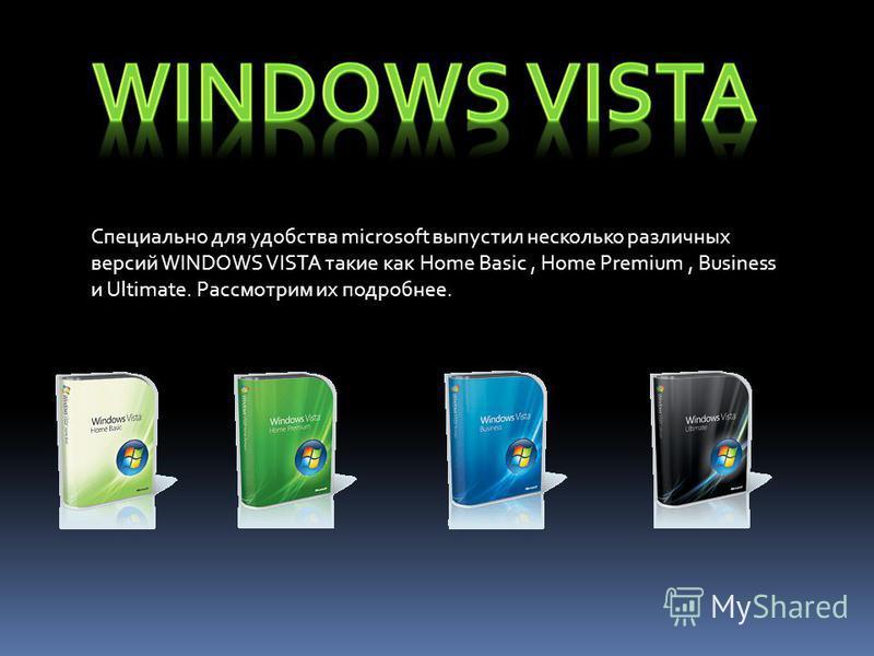 Специально для удобства microsoft выпустил несколько различных версий WINDOWS VISTA такие как Home Basic, Home Premium, Business и Ultimate. Рассмотрим их подробнее.
