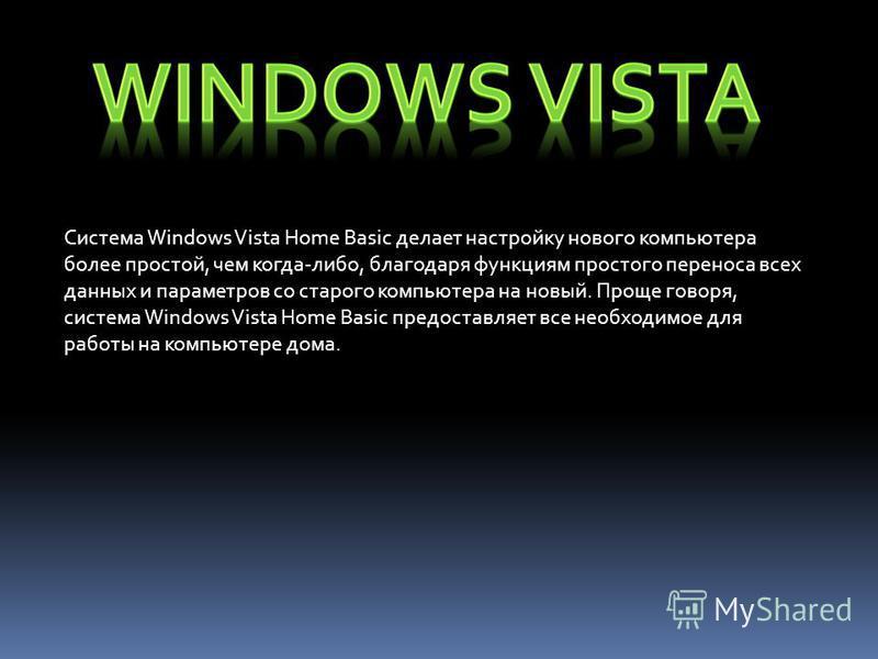Система Windows Vista Home Basic делает настройку нового компьютера более простой, чем когда-либо, благодаря функциям простого переноса всех данных и параметров со старого компьютера на новый. Проще говоря, система Windows Vista Home Basic предоставл