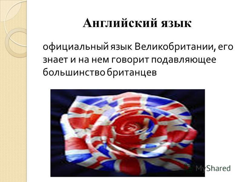 Английский язык официальный язык Великобритании, его знает и на нем говорит подавляющее большинство британцев