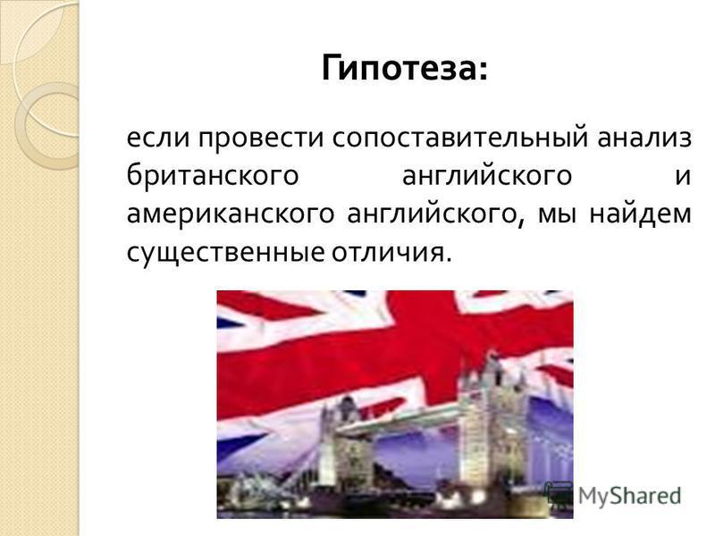 Гипотеза : если провести сопоставительный анализ британского английского и американского английского, мы найдем существенные отличия.