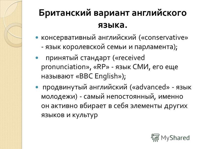 Британский вариант английского языка. консервативный английский («conservative» - язык королевской семьи и парламента ); принятый стандарт («received pronunciation», «RP» - язык СМИ, его еще называют «BBC English»); продвинутый английский («advanced»