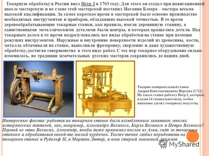 Токарную обработку в России ввел Петр I в 1703 году. Для этого он создал при навигационной школе мастерскую и во главе этой мастерской поставил Иоганна Блеера - мастера весьма высокой квалификации. За самое короткое время в мастерской было освоено пр